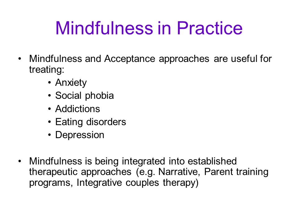 Mindfulness in Practice Mindfulness and Acceptance approaches are useful for treating: Anxiety Social phobia Addictions Eating disorders Depression Mindfulness is being integrated into established therapeutic approaches (e.g.