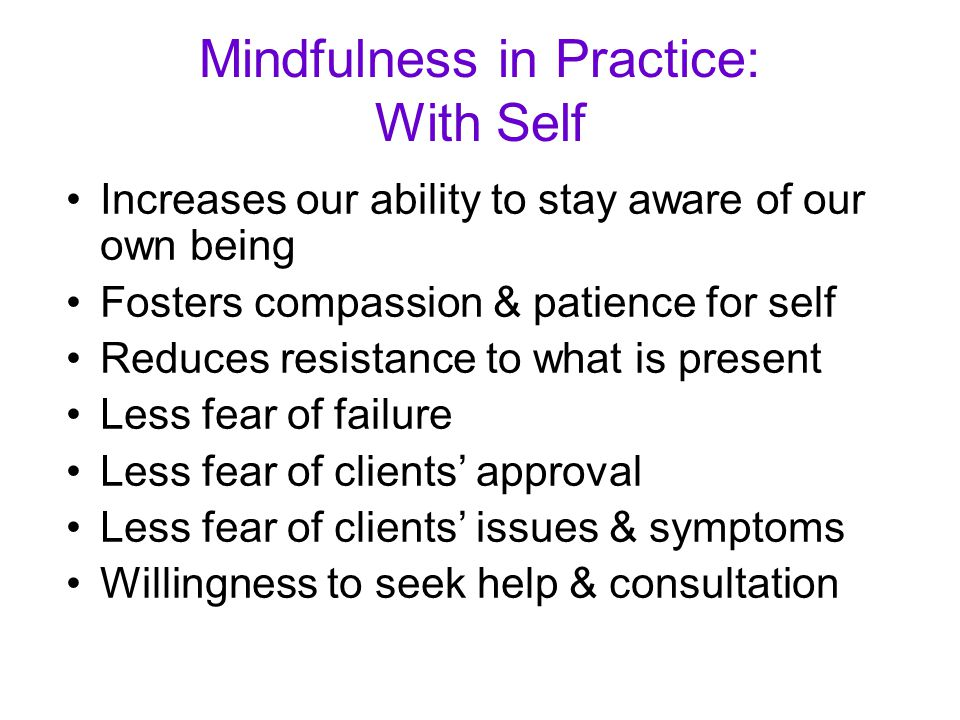 Mindfulness in Practice: With Self Increases our ability to stay aware of our own being Fosters compassion & patience for self Reduces resistance to what is present Less fear of failure Less fear of clients' approval Less fear of clients' issues & symptoms Willingness to seek help & consultation