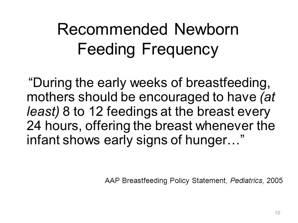 "Recommended Newborn Feeding Frequency ""During the early weeks of breastfeeding, mothers should be encouraged to have (at least) 8 to 12 feedings at th"