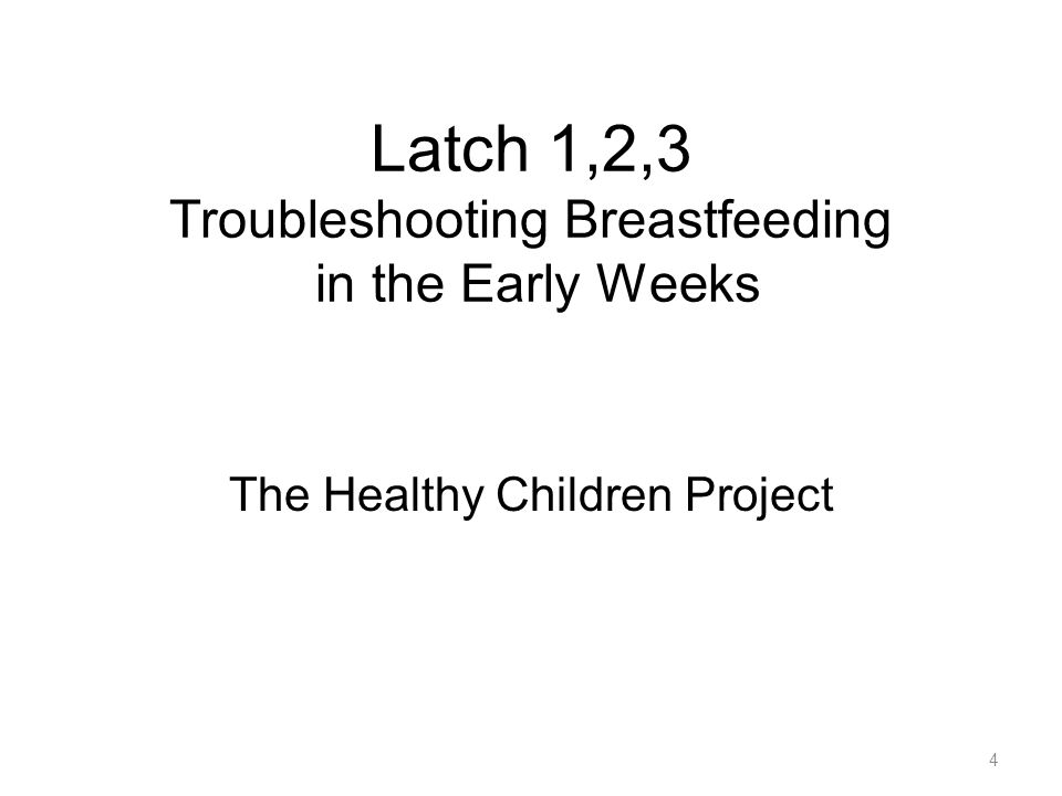 Latch 1,2,3 Troubleshooting Breastfeeding in the Early Weeks The Healthy Children Project 4