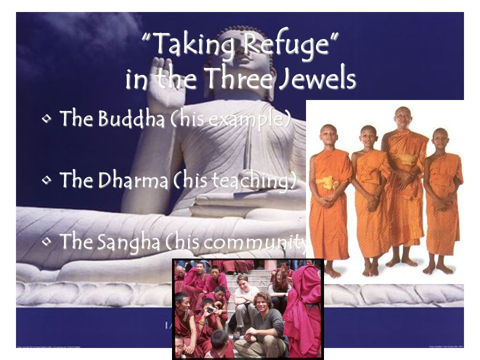 Taking Refuge in the Three Jewels The Buddha (his example)The Buddha (his example) The Dharma (his teaching)The Dharma (his teaching) The Sangha (his community)The Sangha (his community)