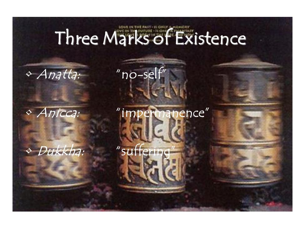 Three Marks of Existence Anatta: no-self Anicca: impermanence Dukkha: suffering