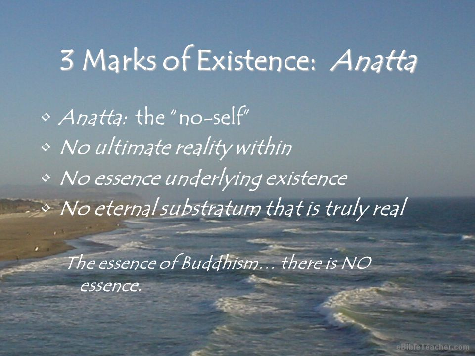 3 Marks of Existence: Anatta Anatta:the no-self No ultimate reality within No essence underlying existence No eternal substratum that is truly real The essence of Buddhism… there is NO essence.