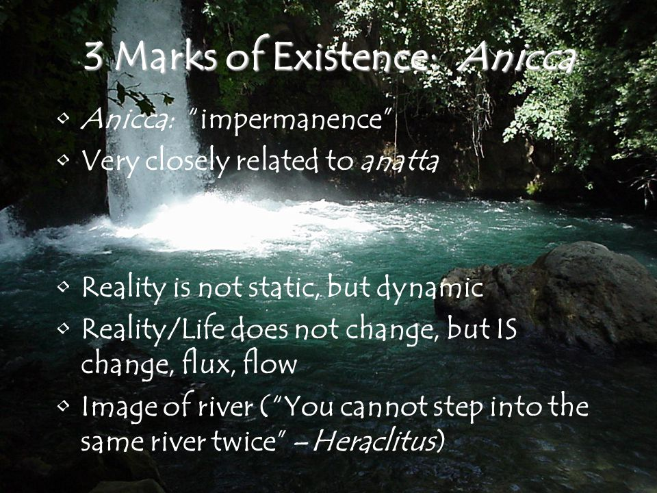 3 Marks of Existence: Anicca Anicca: impermanence Very closely related to anatta Reality is not static, but dynamic Reality/Life does not change, but IS change, flux, flow Image of river ( You cannot step into the same river twice –Heraclitus)