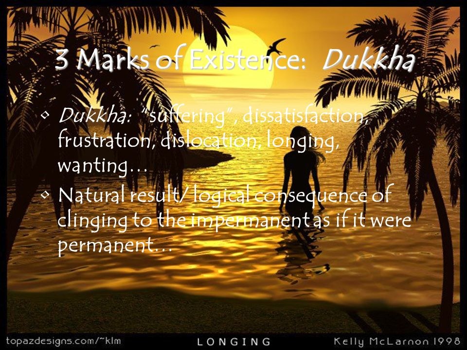 """3 Marks of Existence: Dukkha Dukkha: """"suffering"""", dissatisfaction, frustration, dislocation, longing, wanting… Natural result/ logical consequence of"""