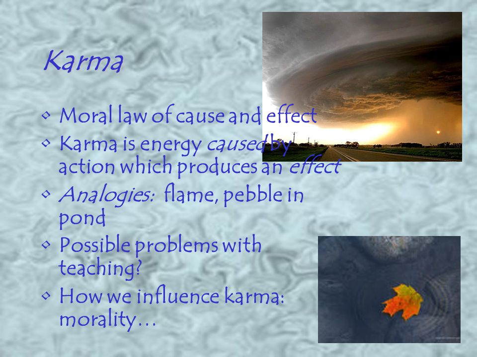 Karma Moral law of cause and effect Karma is energy caused by action which produces an effect Analogies: flame, pebble in pond Possible problems with