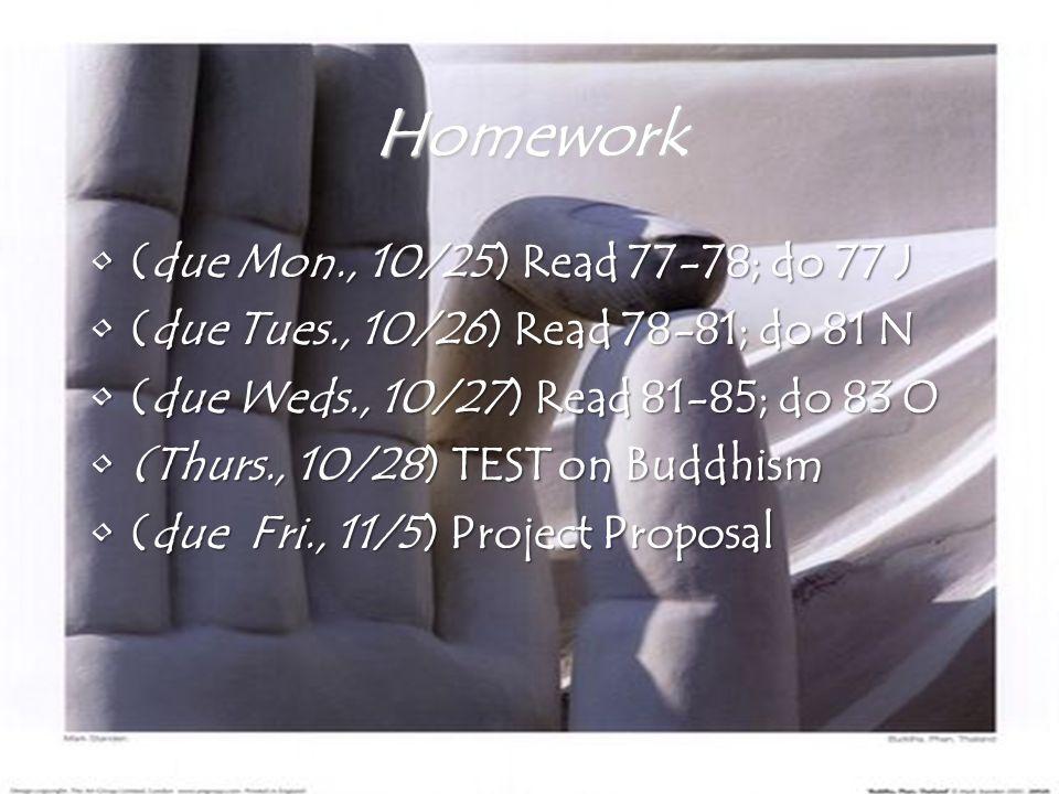 Homework (due Mon., 10/25) Read 77-78; do 77 J(due Mon., 10/25) Read 77-78; do 77 J (due Tues., 10/26) Read 78-81; do 81 N(due Tues., 10/26) Read 78-81; do 81 N (due Weds., 10/27) Read 81-85; do 83 O(due Weds., 10/27) Read 81-85; do 83 O (Thurs., 10/28) TEST on Buddhism(Thurs., 10/28) TEST on Buddhism (due Fri., 11/5) Project Proposal(due Fri., 11/5) Project Proposal