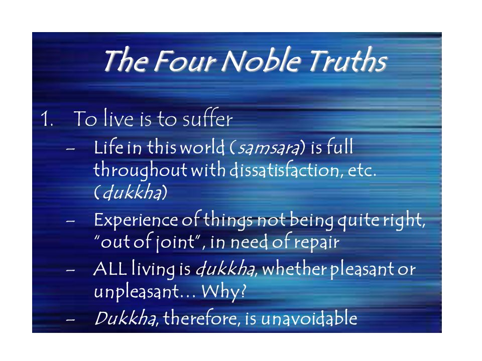 The Four Noble Truths 1.To live is to suffer –Life in this world (samsara) is full throughout with dissatisfaction, etc.