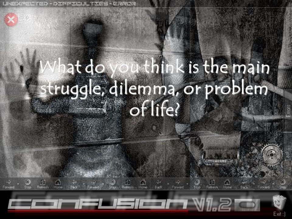 What do you think is the main struggle, dilemma, or problem of life