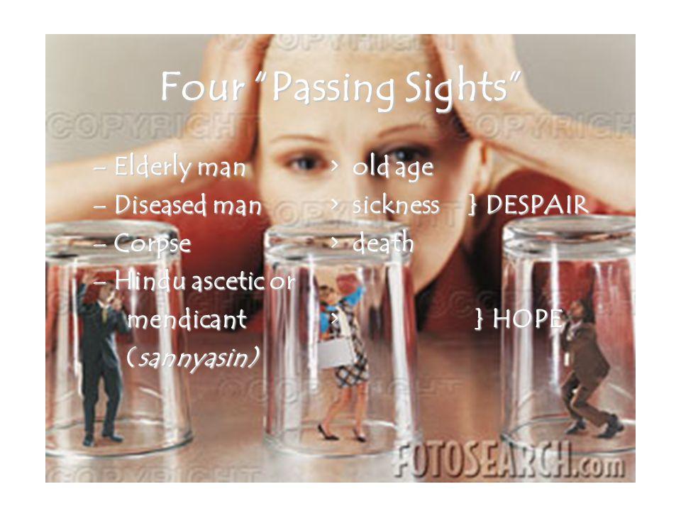 Four Passing Sights –Elderly man> old age –Diseased man> sickness} DESPAIR –Corpse > death –Hindu ascetic or mendicant> } HOPE (sannyasin) (sannyasin)