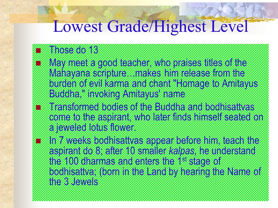 Lowest Grade/Highest Level Those do 13 May meet a good teacher, who praises titles of the Mahayana scripture…makes him release from the burden of evil karma and chant Homage to Amitayus Buddha, invoking Amitayus name Transformed bodies of the Buddha and bodhisattvas come to the aspirant, who later finds himself seated on a jeweled lotus flower.