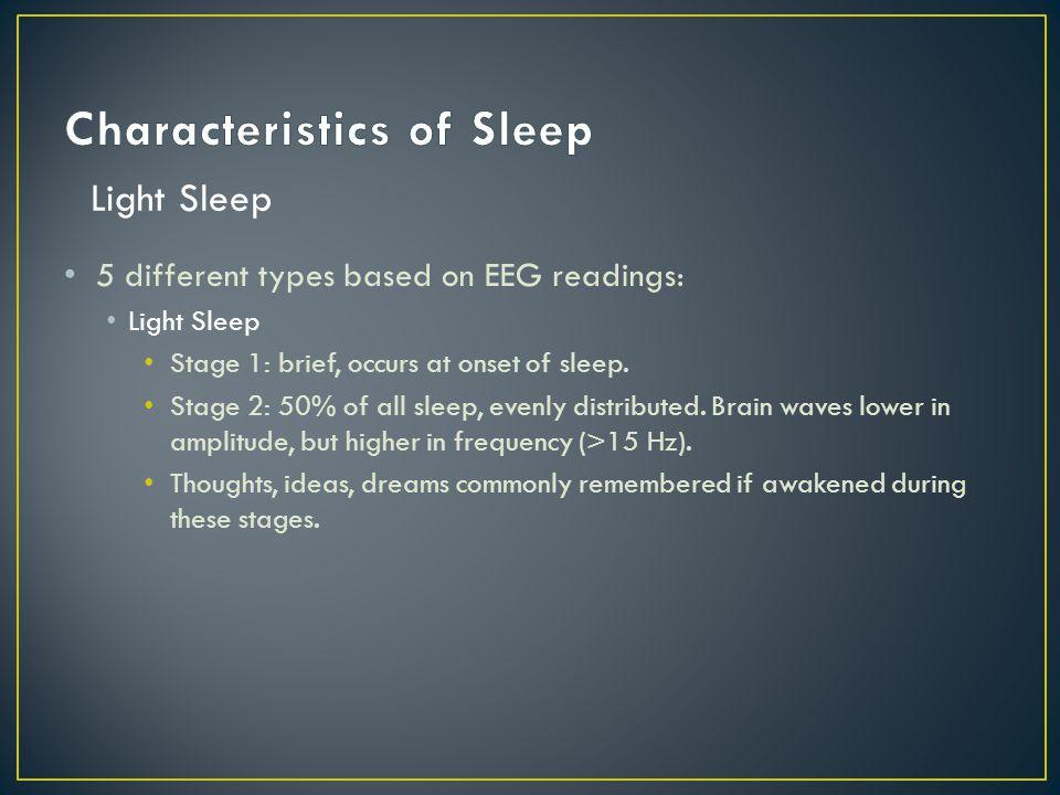 5 different types based on EEG readings: Light Sleep Stage 1: brief, occurs at onset of sleep.