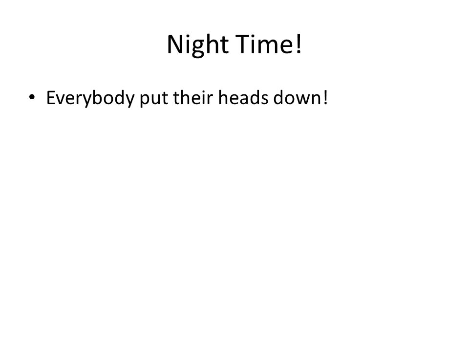 Night Time! Everybody put their heads down!