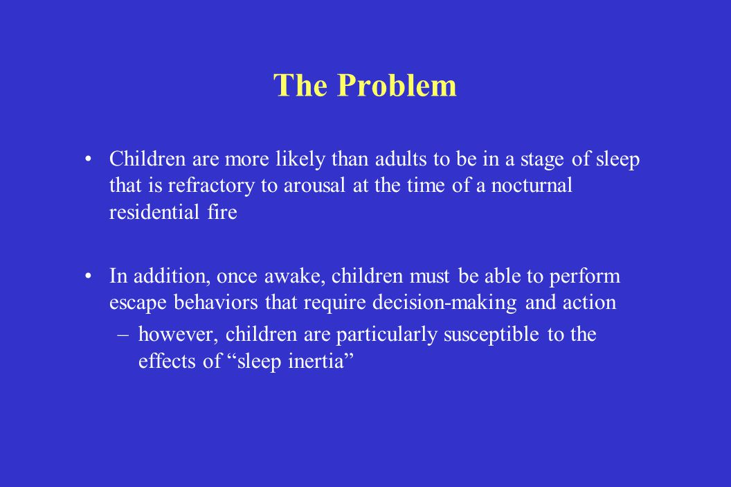 The Problem Children are more likely than adults to be in a stage of sleep that is refractory to arousal at the time of a nocturnal residential fire In addition, once awake, children must be able to perform escape behaviors that require decision-making and action –however, children are particularly susceptible to the effects of sleep inertia
