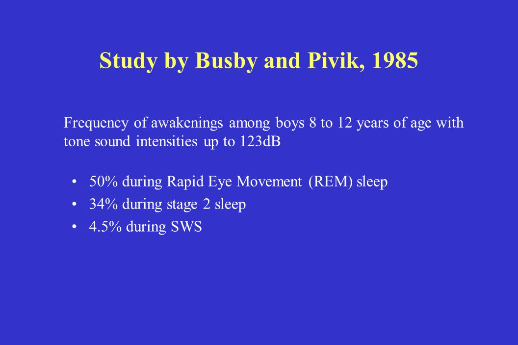 Study by Busby and Pivik, 1985 50% during Rapid Eye Movement (REM) sleep 34% during stage 2 sleep 4.5% during SWS Frequency of awakenings among boys 8 to 12 years of age with tone sound intensities up to 123dB