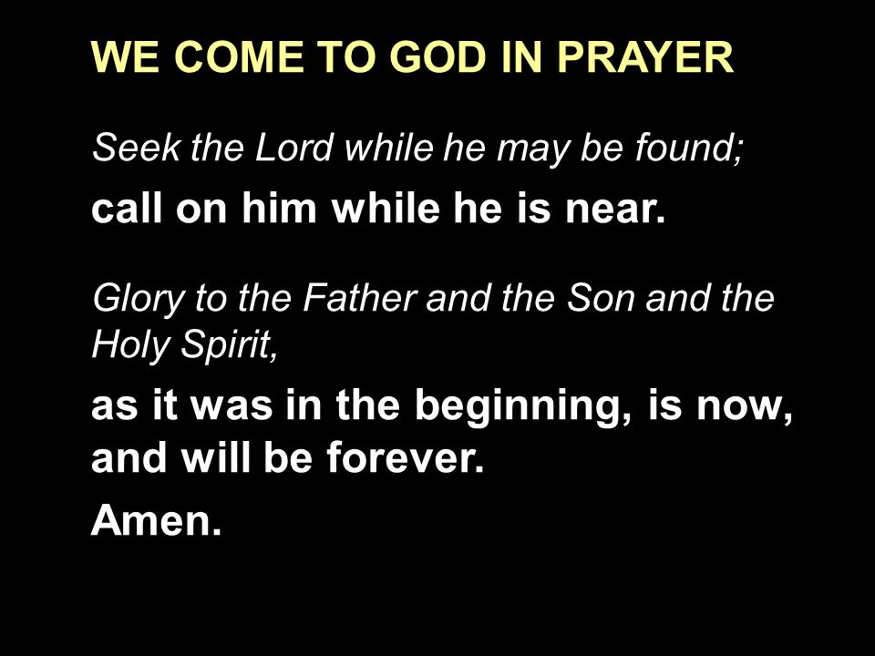 WE COME TO GOD IN PRAYER Seek the Lord while he may be found; call on him while he is near.