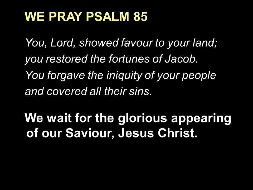 WE PRAY PSALM 85 You, Lord, showed favour to your land; you restored the fortunes of Jacob.