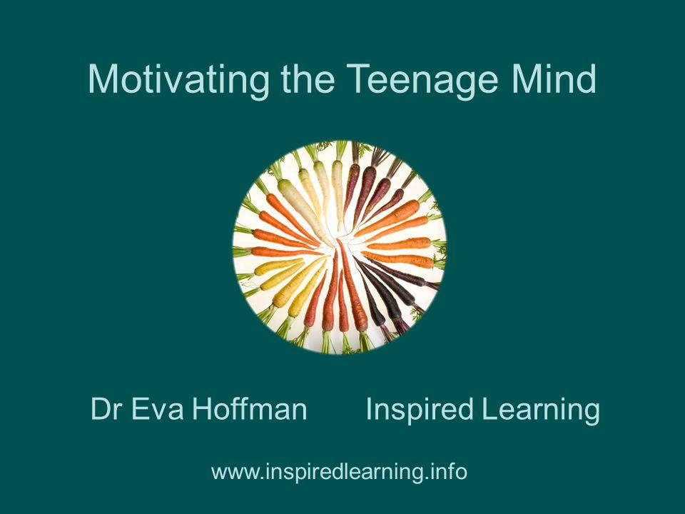 Motivating the Teenage Mind Inspired LearningDr Eva Hoffman www.inspiredlearning.info