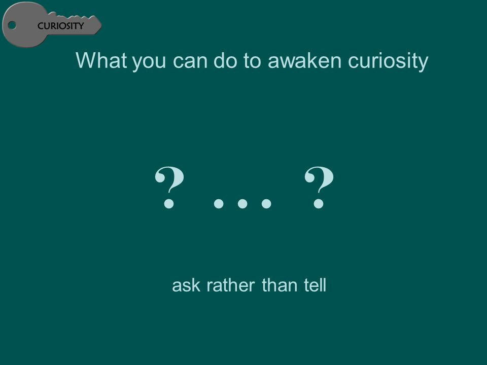 ask rather than tell What you can do to awaken curiosity ?... ?
