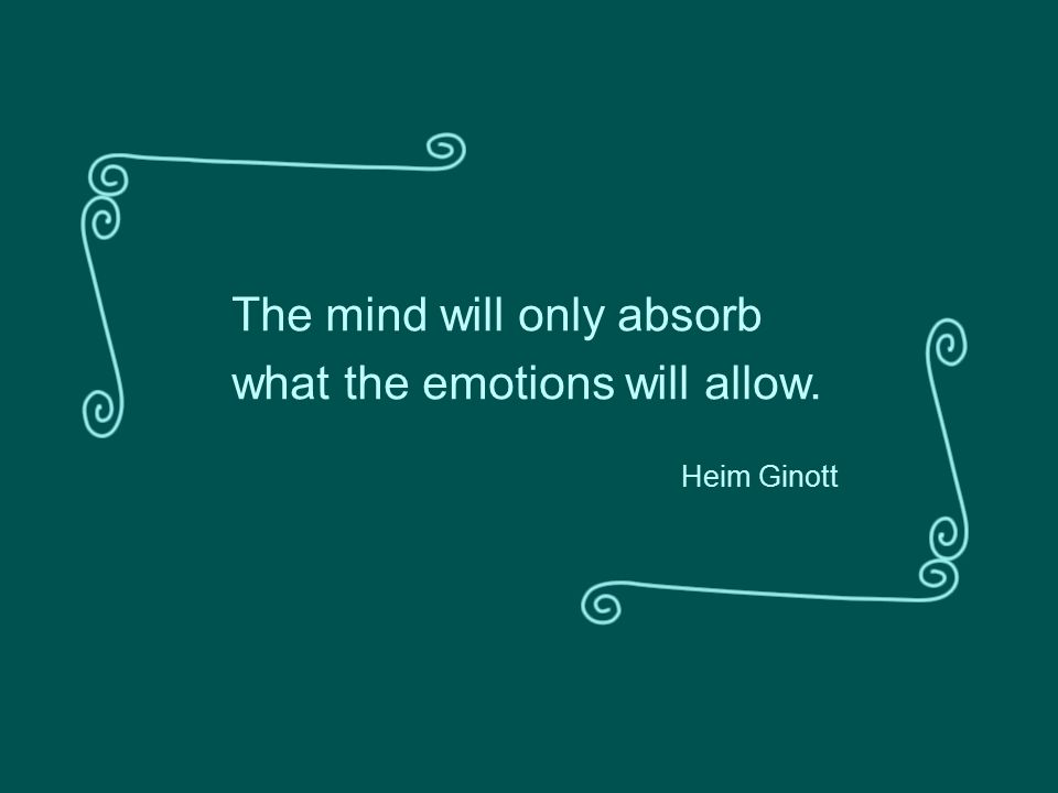 The mind will only absorb what the emotions will allow. Heim Ginott