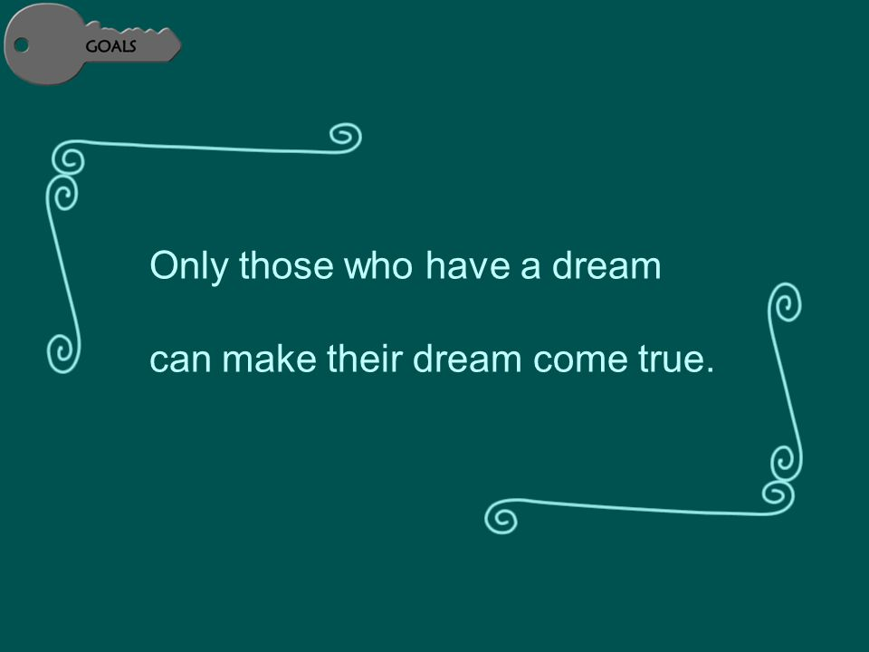 Only those who have a dream can make their dream come true.
