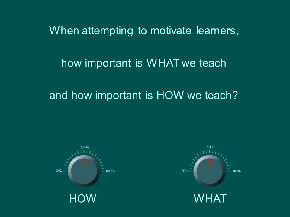 When attempting to motivate learners, how important is WHAT we teach and how important is HOW we teach.