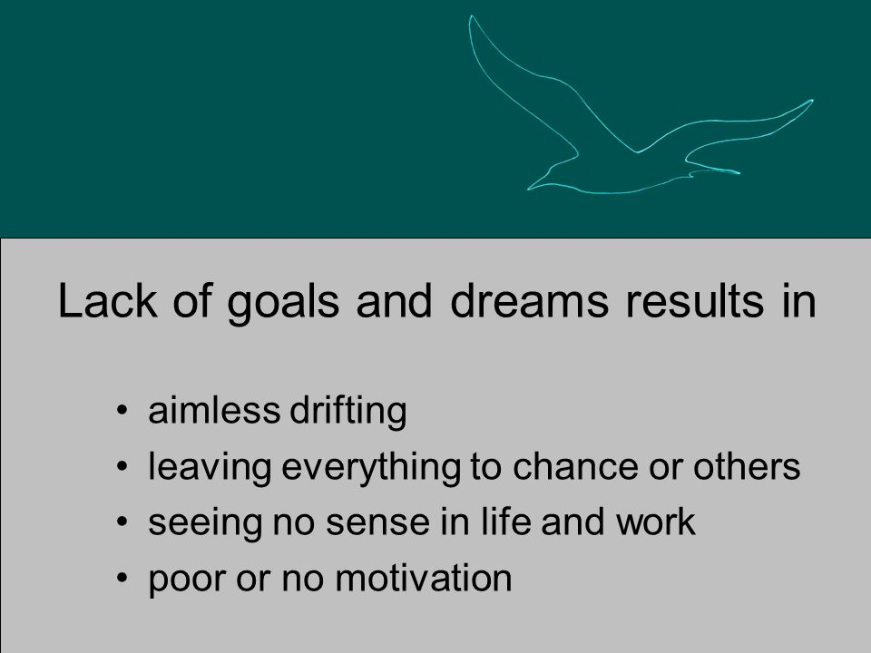 Lack of goals and dreams results in aimless drifting leaving everything to chance or others seeing no sense in life and work poor or no motivation