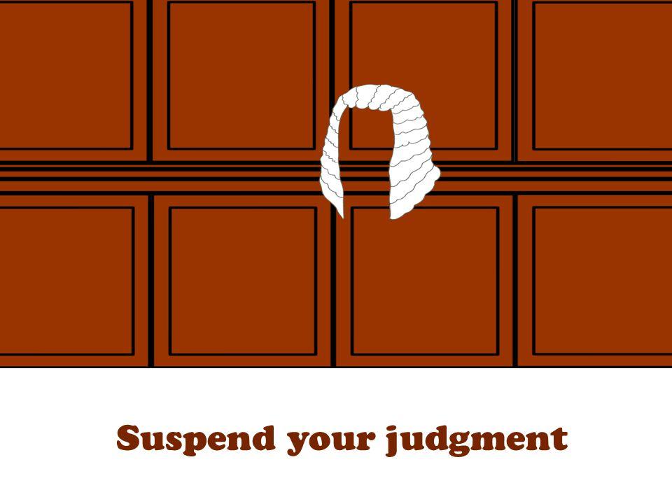 Suspend your judgment