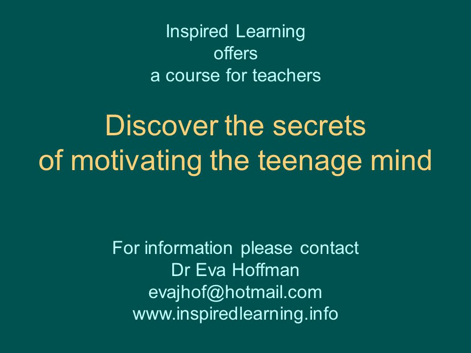 Inspired Learning offers a course for teachers Discover the secrets of motivating the teenage mind For information please contact Dr Eva Hoffman evajhof@hotmail.com www.inspiredlearning.info