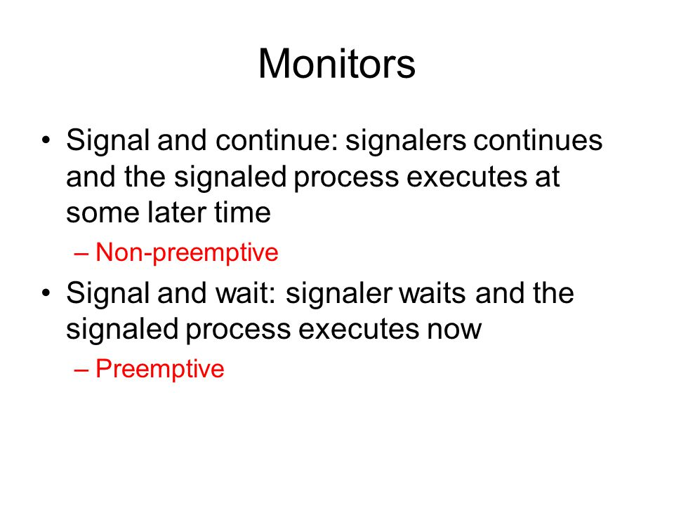 Monitors Signal and continue: signalers continues and the signaled process executes at some later time –Non-preemptive Signal and wait: signaler waits and the signaled process executes now –Preemptive