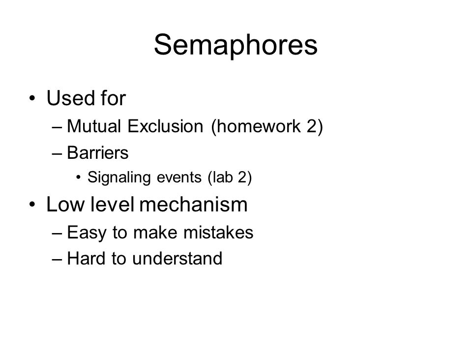 Semaphores Used for –Mutual Exclusion (homework 2) –Barriers Signaling events (lab 2) Low level mechanism –Easy to make mistakes –Hard to understand