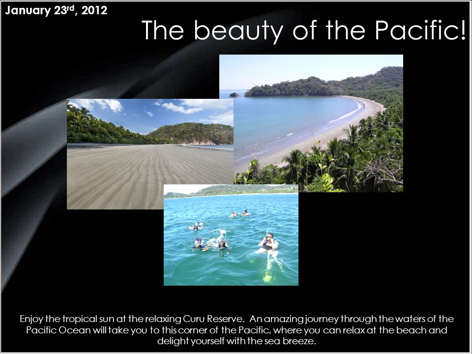 The beauty of the Pacific! January 23 rd, 2012 Enjoy the tropical sun at the relaxing Curu Reserve. An amazing journey through the waters of the Pacif
