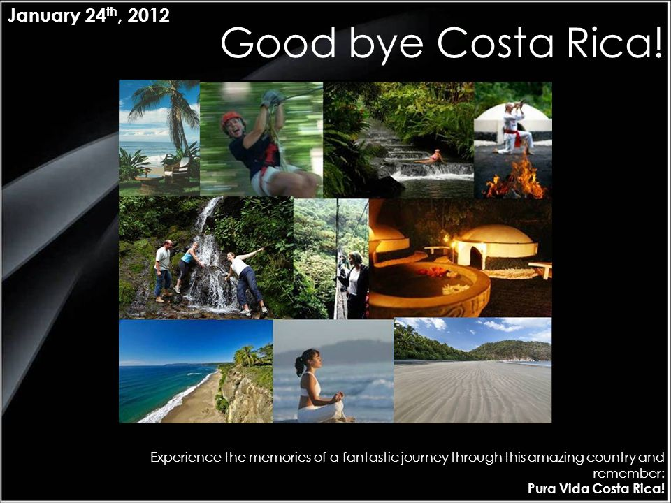 Good bye Costa Rica! Experience the memories of a fantastic journey through this amazing country and remember: Pura Vida Costa Rica! January 24 th, 20
