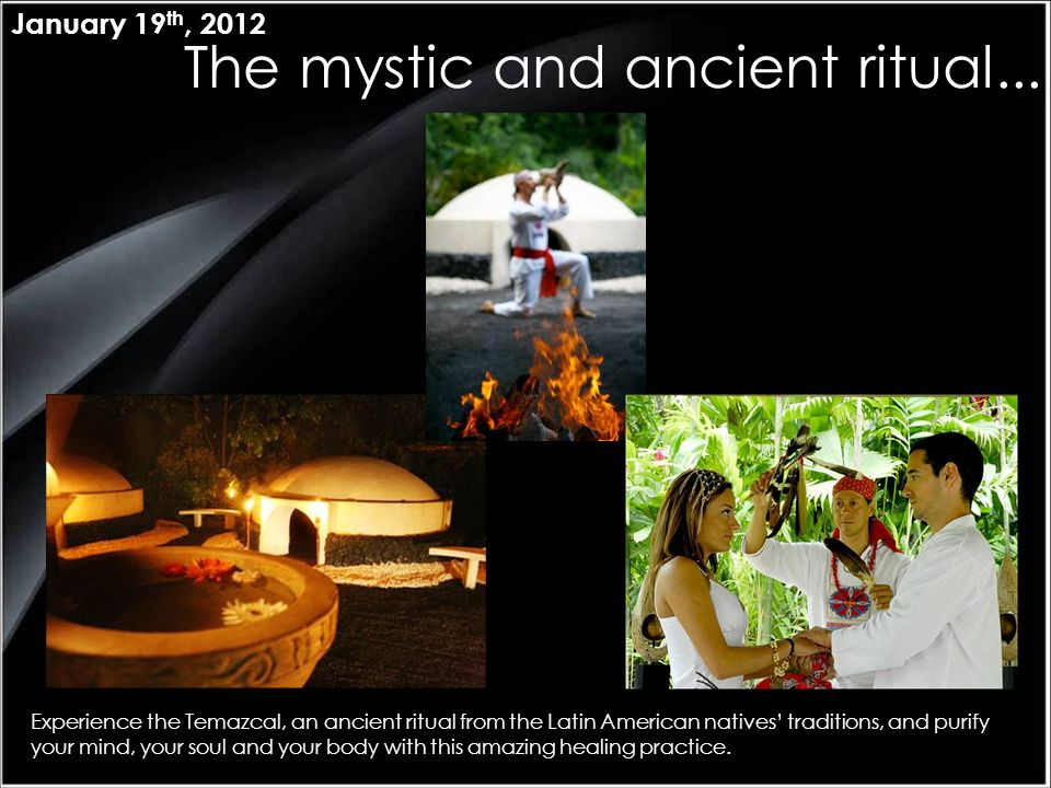 The mystic and ancient ritual... January 19 th, 2012 Experience the Temazcal, an ancient ritual from the Latin American natives' traditions, and purif
