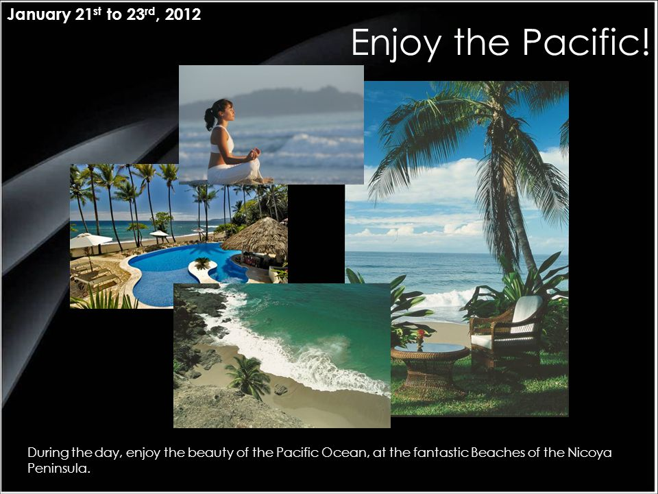 Enjoy the Pacific! January 21 st to 23 rd, 2012 During the day, enjoy the beauty of the Pacific Ocean, at the fantastic Beaches of the Nicoya Peninsul