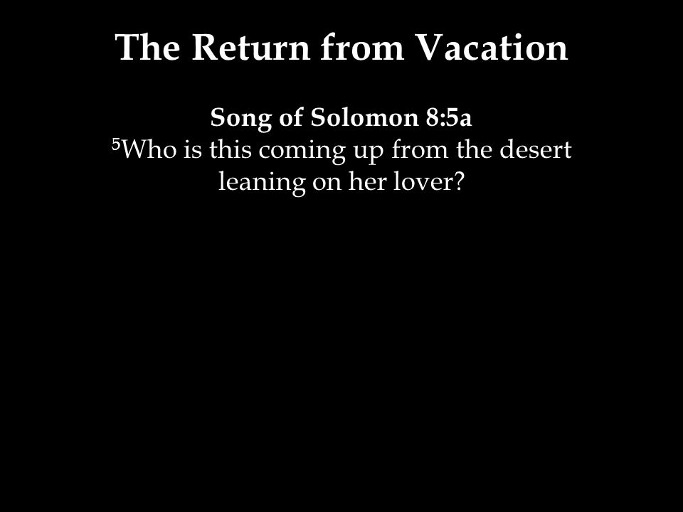 The Return from Vacation Song of Solomon 8:5a 5 Who is this coming up from the desert leaning on her lover