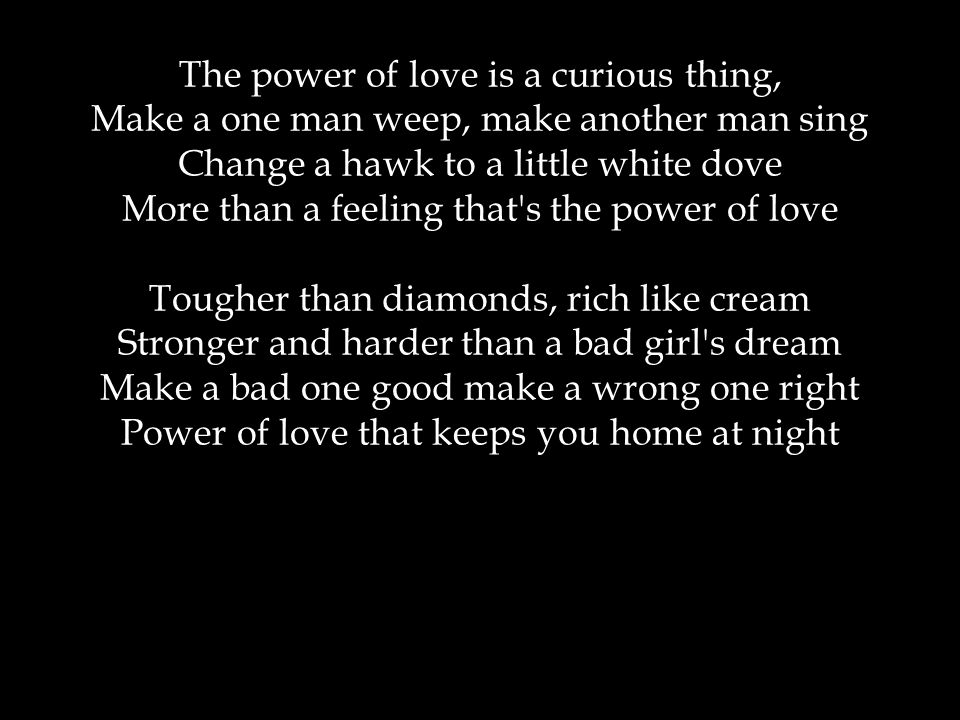 The power of love is a curious thing, Make a one man weep, make another man sing Change a hawk to a little white dove More than a feeling that s the power of love Tougher than diamonds, rich like cream Stronger and harder than a bad girl s dream Make a bad one good make a wrong one right Power of love that keeps you home at night
