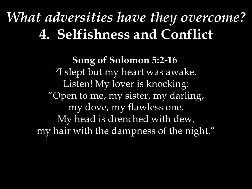 What adversities have they overcome? 4. Selfishness and Conflict Song of Solomon 5:2-16 2 I slept but my heart was awake. Listen! My lover is knocking