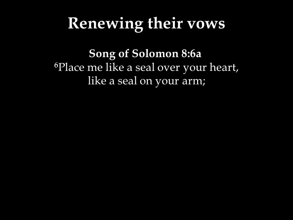 Renewing their vows Song of Solomon 8:6a 6 Place me like a seal over your heart, like a seal on your arm;