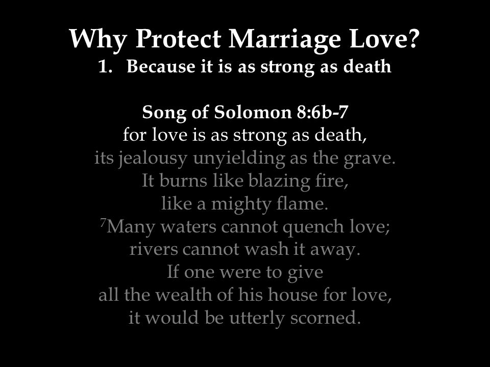 Why Protect Marriage Love? 1.Because it is as strong as death Song of Solomon 8:6b-7 for love is as strong as death, its jealousy unyielding as the gr