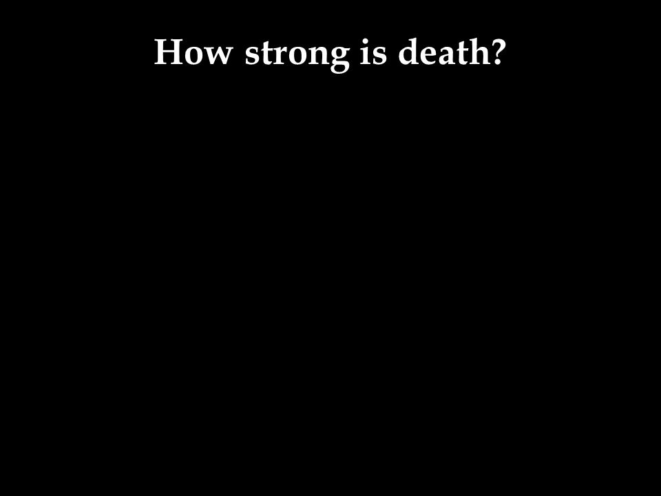 How strong is death?