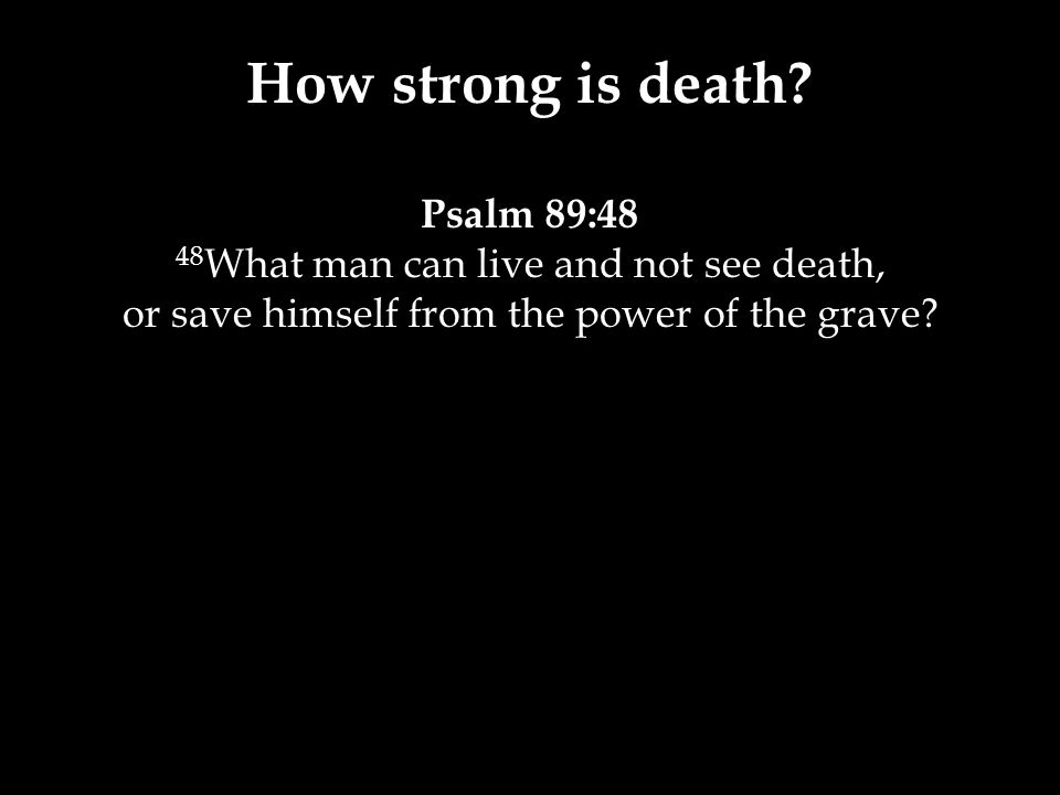 Psalm 89:48 48 What man can live and not see death, or save himself from the power of the grave