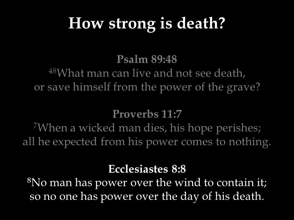 How strong is death? Psalm 89:48 48 What man can live and not see death, or save himself from the power of the grave? Proverbs 11:7 7 When a wicked ma