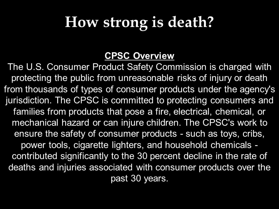 CPSC Overview The U.S. Consumer Product Safety Commission is charged with protecting the public from unreasonable risks of injury or death from thousa