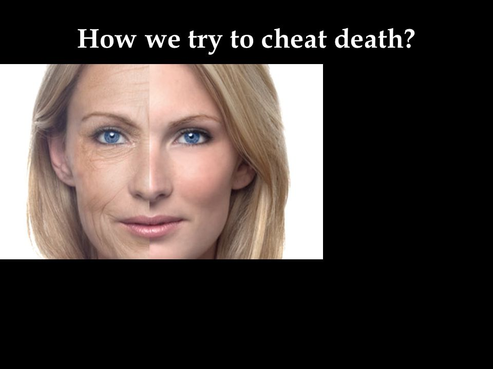 How we try to cheat death?