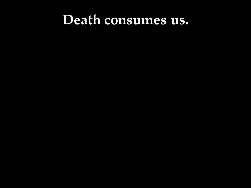 Death consumes us.