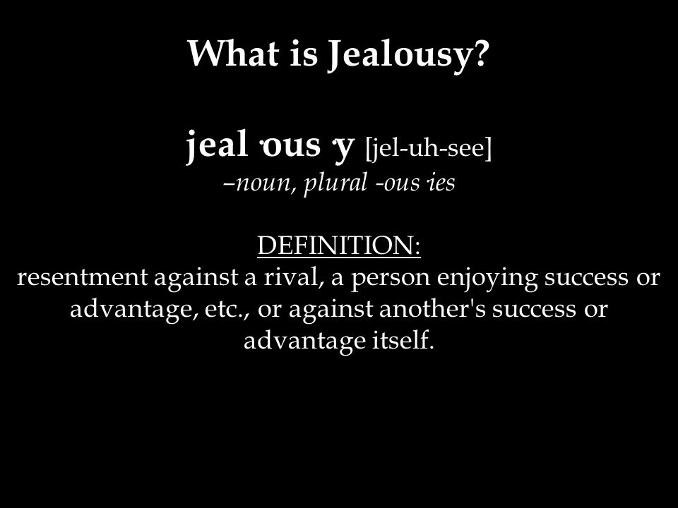 jeal·ous·y [jel-uh-see] –noun, plural -ous·ies DEFINITION: resentment against a rival, a person enjoying success or advantage, etc., or against anothe