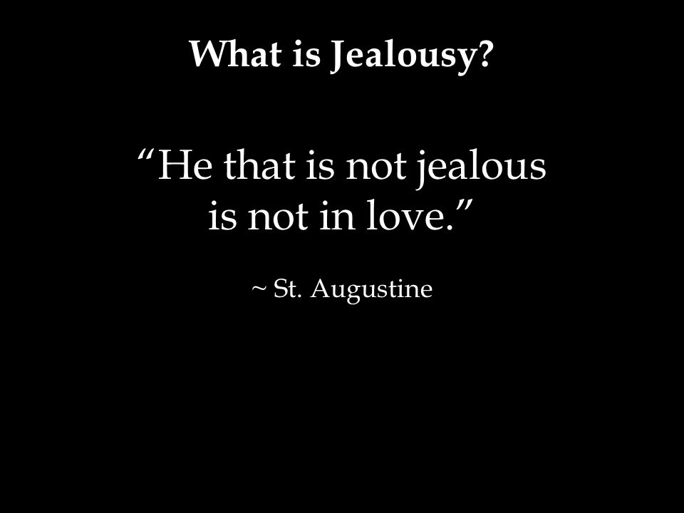 What is Jealousy? He that is not jealous is not in love. ~ St. Augustine