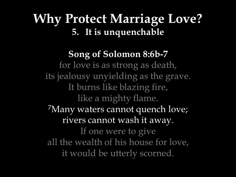 Why Protect Marriage Love? 5.It is unquenchable Song of Solomon 8:6b-7 for love is as strong as death, its jealousy unyielding as the grave. It burns