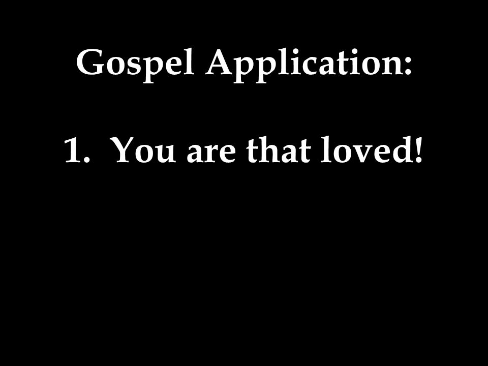 1. You are that loved!